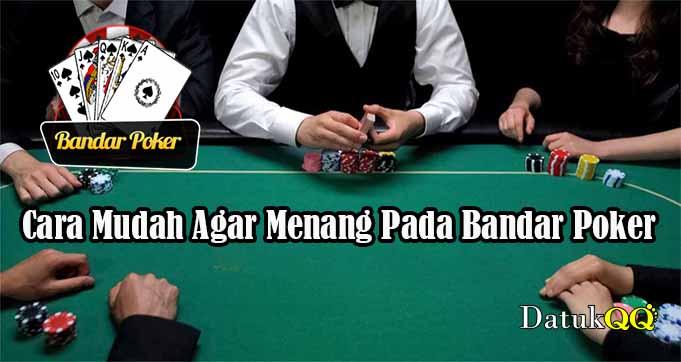 Cara Mudah Agar Menang Pada Bandar Poker